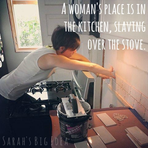 A woman's place is in the kitchen, slaving over the stove.