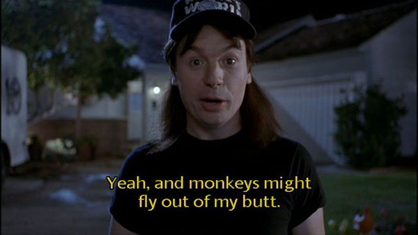 Wayne's World: monkeys might fly out of my butt
