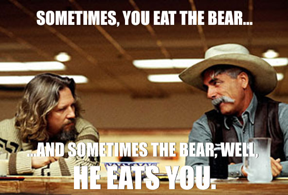 Big Lebowski: sometimes you eat the bear